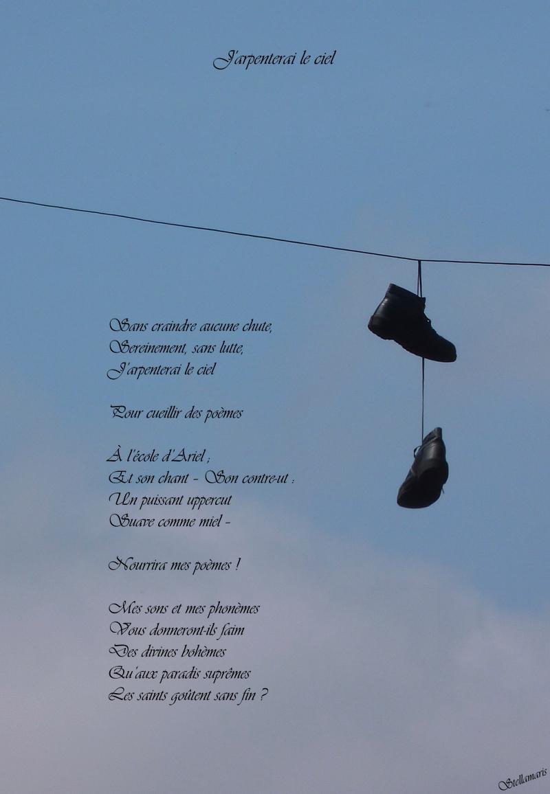 J'arpenterai le ciel / / Sans craindre aucune chute, / Sereinement, sans lutte, / J'arpenterai le ciel / / Pour cueillir des poèmes / / À l'école d'Ariel ; / Et son chant – Son contre-ut : / Un puissant uppercut / Suave comme miel – / / Nourrira mes poèmes ! / / Mes sons et mes phonèmes / Vous donneront-ils faim / Des divines bohèmes / Qu'aux paradis suprêmes / Les saints goûtent sans fin ? / / Stellamaris